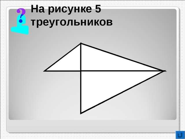 На рисунке 5 треугольников
