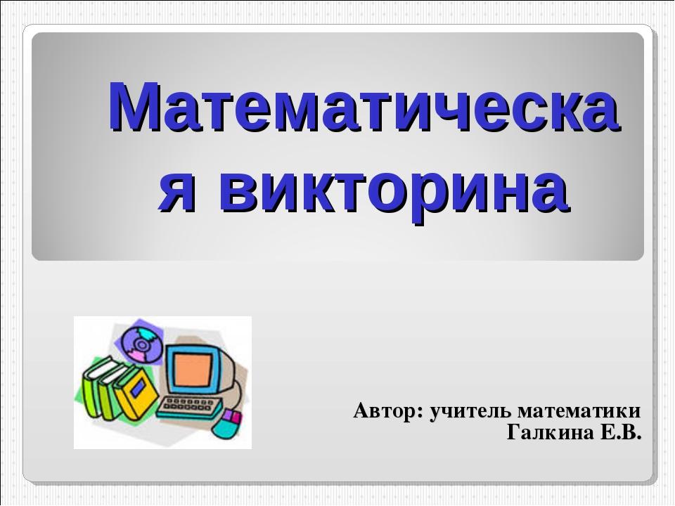 Математическая викторина Автор: учитель математики Галкина Е.В.