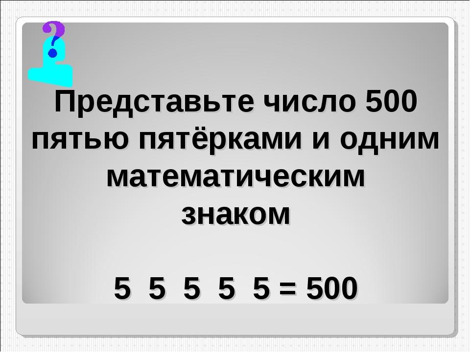 Представьте число 500 пятью пятёрками и одним математическим знаком 5 5 5 5 5...