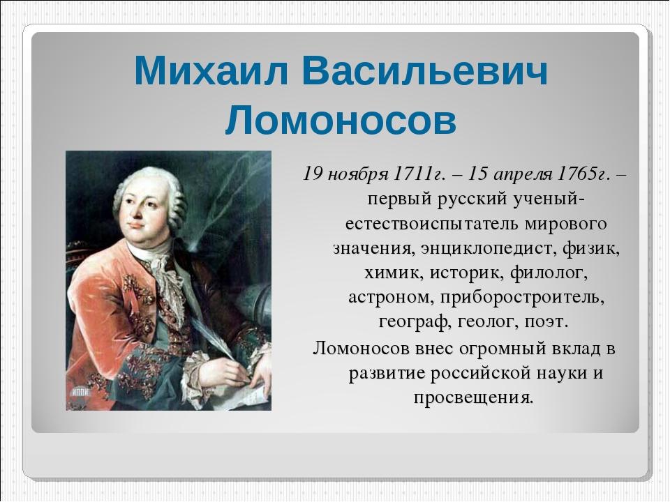 Михаил Васильевич Ломоносов 19 ноября 1711г. – 15 апреля 1765г. – первый русс...