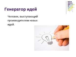 Генератор идей Человек, выступающий производителем новых идей.
