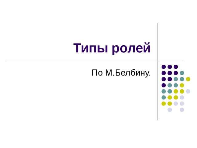 Типы ролей По М.Белбину.
