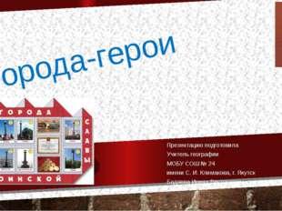 Города-герои Презентацию подготовила Учитель географии МОБУ СОШ № 24 имени С.