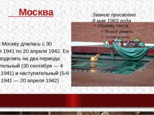 Москва Битва за Москву длилась с 30 сентября 1941 по 20 апреля 1942. Ее можн
