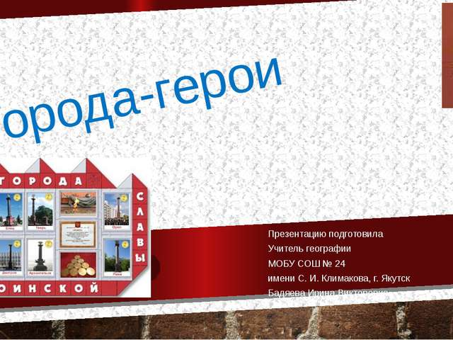 Города-герои Презентацию подготовила Учитель географии МОБУ СОШ № 24 имени С....