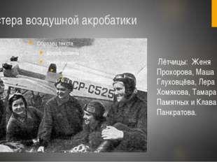 Мастера воздушной акробатики Лётчицы: Женя Прохорова, Маша Глуховцёва, Лера Х