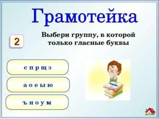 Выбери группу, в которой только гласные буквы а о е ы ю ъ н о у м с п р щ з 2