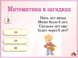 Пять лет назад Мише было 6 лет. Сколько лет ему будет через 9 лет? 10 15 20 2