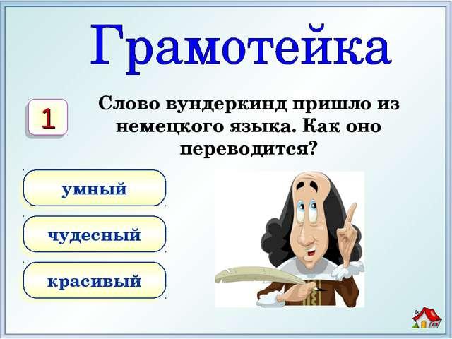Слово вундеркинд пришло из немецкого языка. Как оно переводится? умный чудесн...