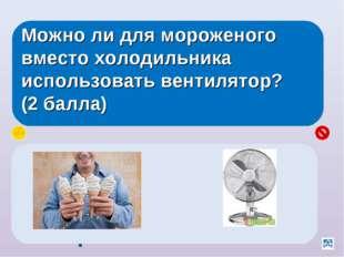 Можно ли для мороженого вместо холодильника использовать вентилятор? (2 балла