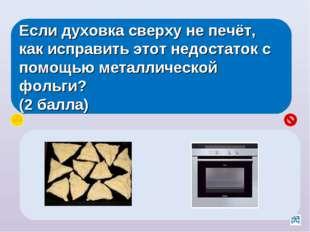 Если духовка сверху не печёт, как исправить этот недостаток с помощью металли