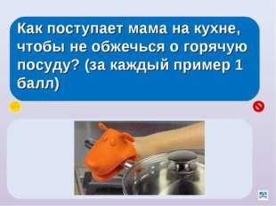 Как поступает мама на кухне, чтобы не обжечься о горячую посуду? (за каждый п
