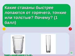 Какие стаканы быстрее лопаются от горячего, тонкие или толстые? Почему? (1 ба
