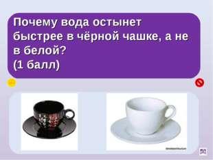Почему вода остынет быстрее в чёрной чашке, а не в белой? (1 балл) Чёрные тел