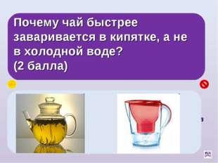 Почему чай быстрее заваривается в кипятке, а не в холодной воде? (2 балла) Ск