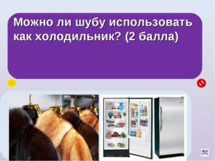 Можно ли шубу использовать как холодильник? (2 балла) Да, между ворсинками шу