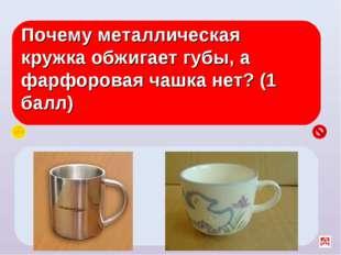 Почему металлическая кружка обжигает губы, а фарфоровая чашка нет? (1 балл) У