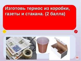 Изготовь термос из коробки, газеты и стакана. (2 балла) В центр коробки поста