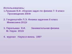 Использовались: Лукашик В.И. сборник задач по физике 7- 9 класс Просвещение 2