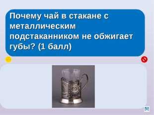 Почему чай в стакане с металлическим подстаканником не обжигает губы? (1 балл