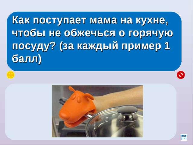 Как поступает мама на кухне, чтобы не обжечься о горячую посуду? (за каждый п...