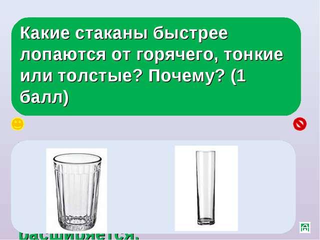 Какие стаканы быстрее лопаются от горячего, тонкие или толстые? Почему? (1 ба...