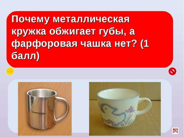 Почему металлическая кружка обжигает губы, а фарфоровая чашка нет? (1 балл) У...