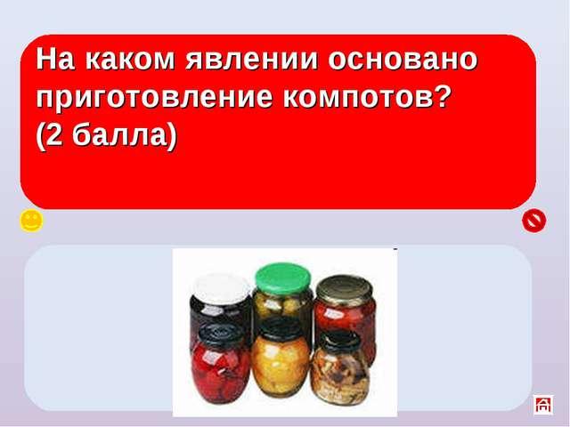 На каком явлении основано приготовление компотов? (2 балла) Диффузия – это яв...