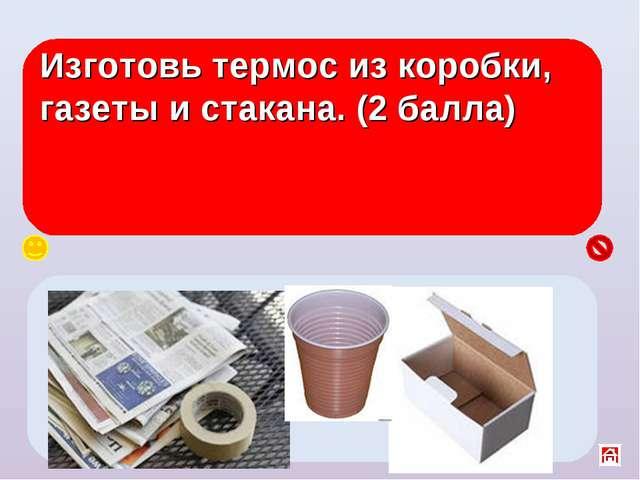 Изготовь термос из коробки, газеты и стакана. (2 балла) В центр коробки поста...