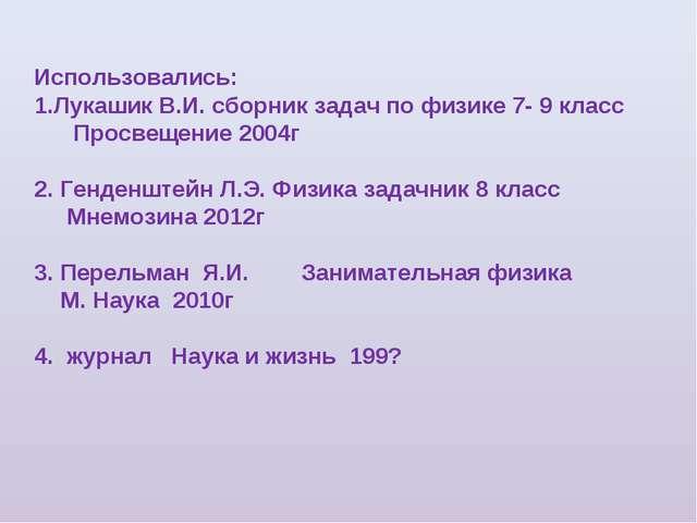Использовались: Лукашик В.И. сборник задач по физике 7- 9 класс Просвещение 2...