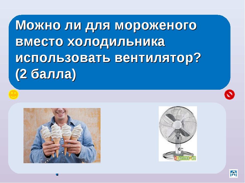Можно ли для мороженого вместо холодильника использовать вентилятор? (2 балла...