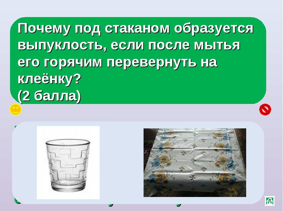 Почему под стаканом образуется выпуклость, если после мытья его горячим перев...
