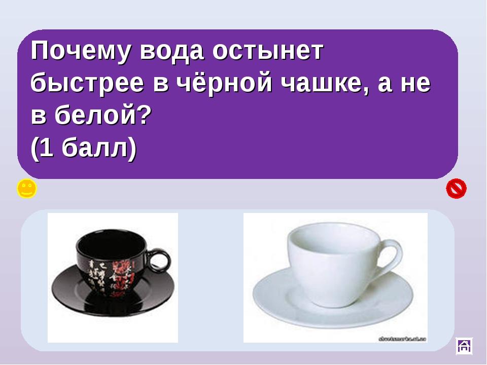 Почему вода остынет быстрее в чёрной чашке, а не в белой? (1 балл) Чёрные тел...