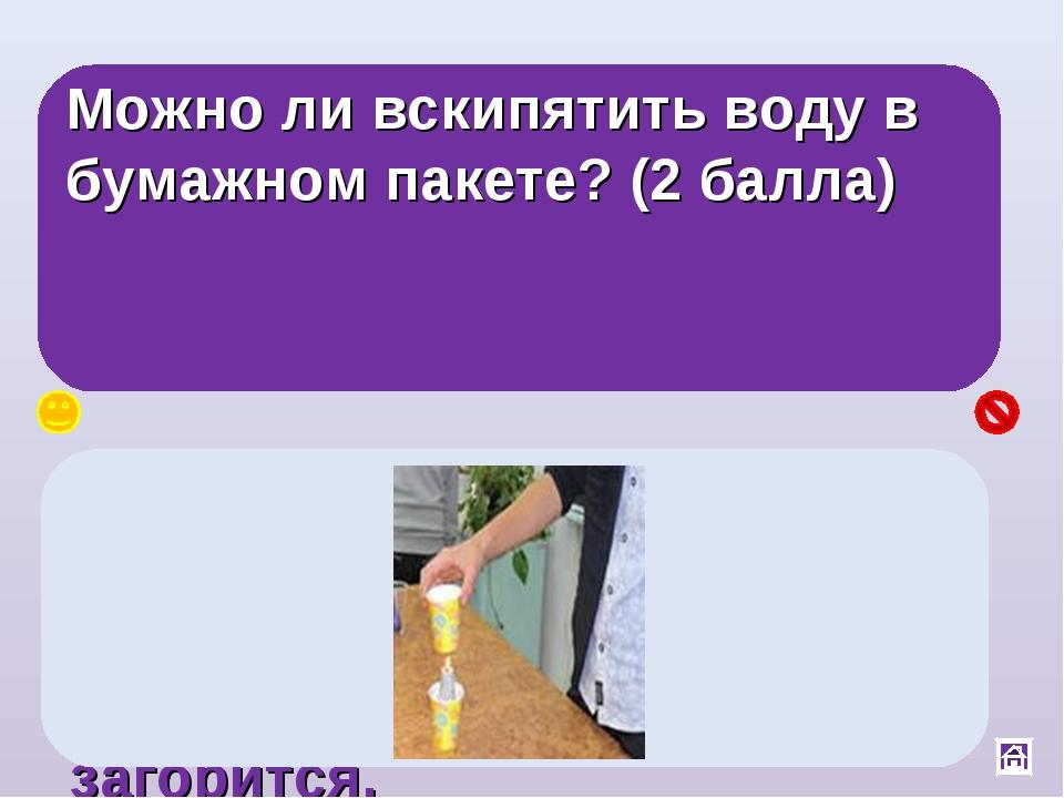 Можно ли вскипятить воду в бумажном пакете? (2 балла) Да, вода обладает самой...