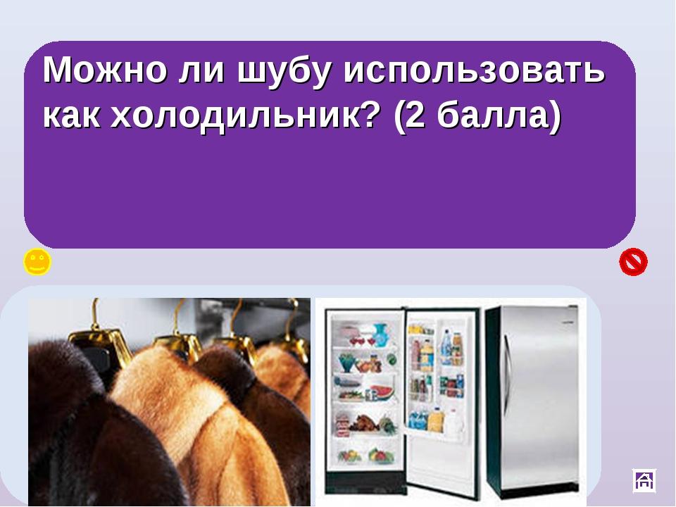 Можно ли шубу использовать как холодильник? (2 балла) Да, между ворсинками шу...