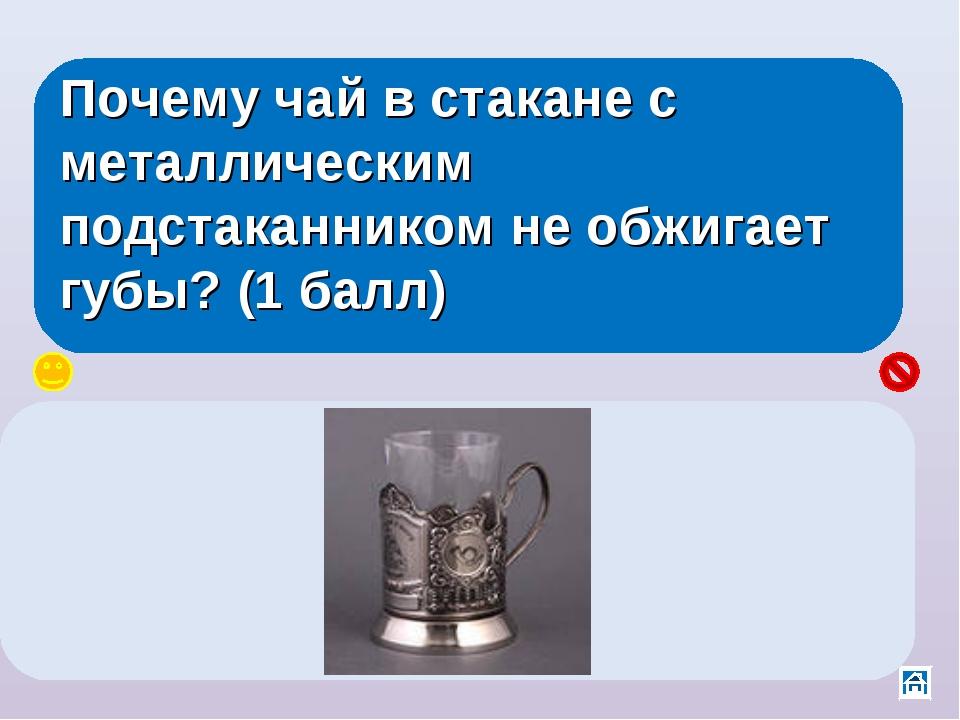 Почему чай в стакане с металлическим подстаканником не обжигает губы? (1 балл...