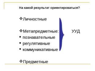 На какой результат ориентироваться? Личностные Метапредметные: УУД познавател