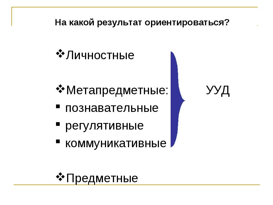 На какой результат ориентироваться? Личностные Метапредметные: УУД познавател...