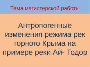 Тема магистерской работы Антропогенные изменения режима рек горного Крыма на