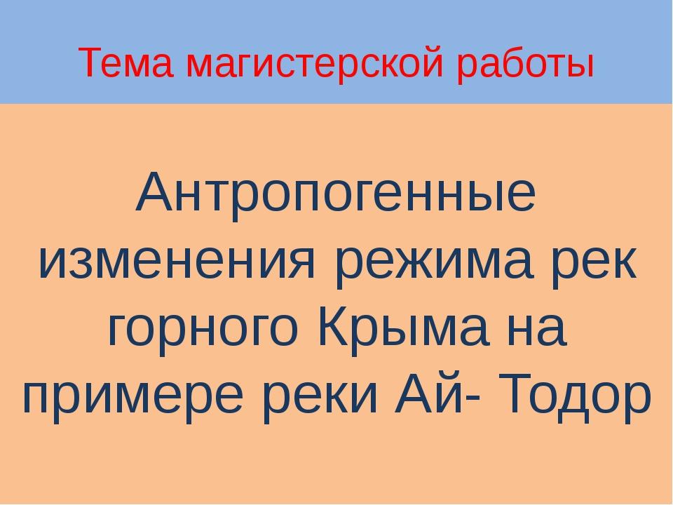 Тема магистерской работы Антропогенные изменения режима рек горного Крыма на...