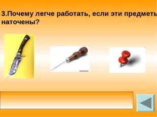 3.Почему легче работать, если эти предметы наточены? у заточенного инструмент