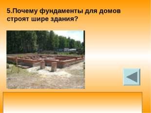 5.Почему фундаменты для домов строят шире здания? увеличивая площадь опоры фу