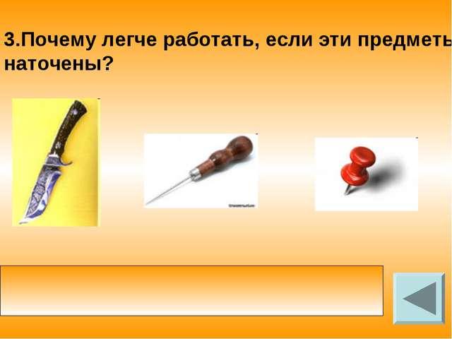 3.Почему легче работать, если эти предметы наточены? у заточенного инструмент...