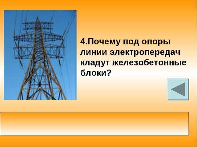 4.Почему под опоры линии электропередач кладут железобетонные блоки? увеличив...