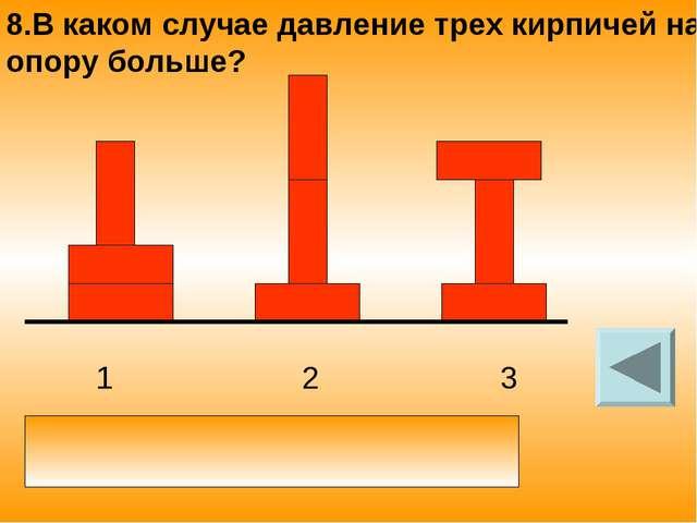 1 2 3 8.В каком случае давление трех кирпичей на опору больше? давление одина...