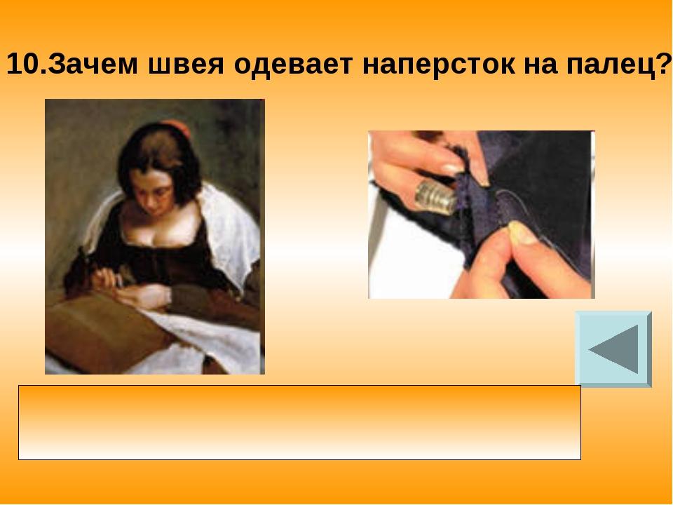 10.Зачем швея одевает наперсток на палец? наперсток увеличивает площадь опоры...