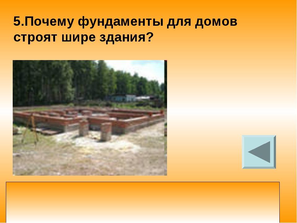 5.Почему фундаменты для домов строят шире здания? увеличивая площадь опоры фу...