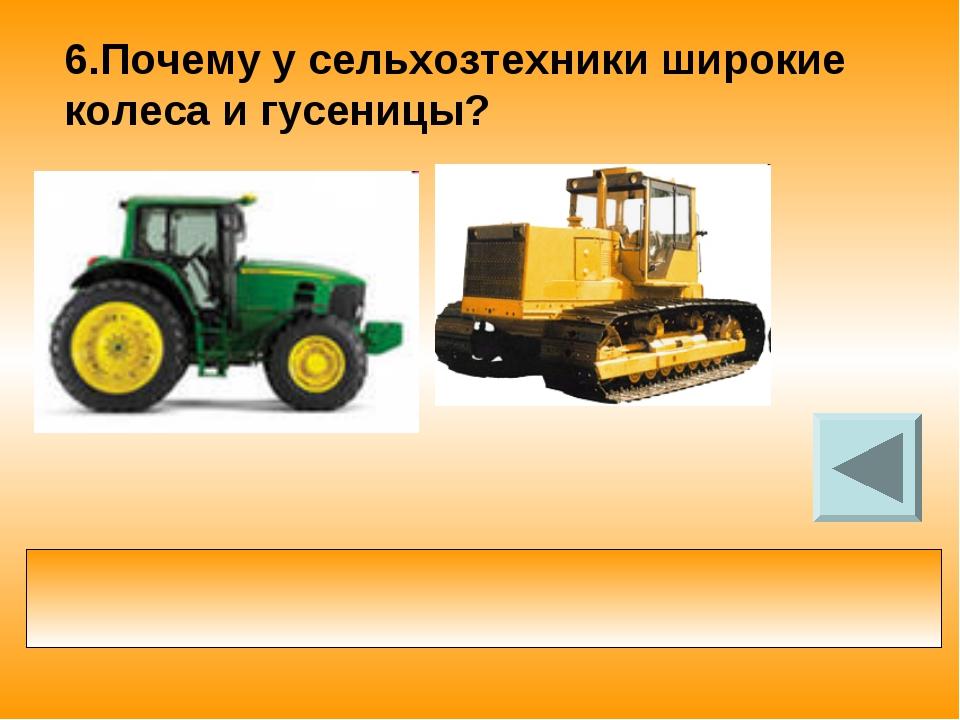 6.Почему у сельхозтехники широкие колеса и гусеницы? больше площадь опоры кол...