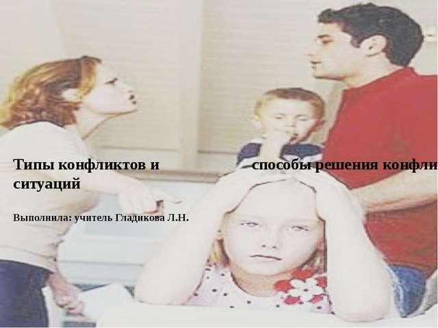 Типы конфликтов и способы решения конфликтных ситуаций Выполнила: учитель Гл...