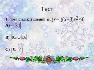 Тест 1. Теңсіздікті шешіңіз: А) В) С)